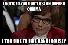 I notice you don't use an oxford comma. I too like to live dangerously.